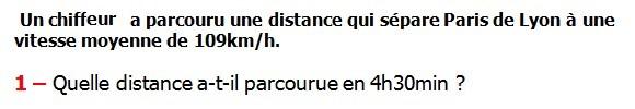 Exercices appliques et de exercices corriges Maths 6ème - La proportionnalité la vitesse moyenne Un chiffreur a parcouru une distance qui sépare Paris de Lyon à une vitesse moyenne de 109km/h. Quelle distance a-t-il parcourue en 4h30min.