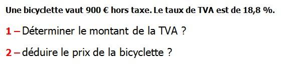 Exercices appliques et exercices corriges de Maths 5ème Le pourcentage Une bicyclette vaut 900 € hors taxe. Le taux de TVA est de 18,8 % Déterminer le montant de la TVA déduire le prix de la bicyclette