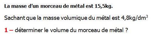 Exercices appliques et de exercices corriges Maths 6ème - La proportionnalité la masse volumique La masse d'un morceau de métal est 15,5kg. Sachant que la masse volumique de ce métal est 4,8kg/dm3  déterminer le volume du morceau de métal