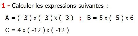 Exercices corriges de Maths 4ème  Nombres relatifs en écriture décimale Calculer les expressions suivantes A = ( -3 ) X ( -3 ) X ( -3 ) B = 5 X ( -5 ) X 6  C = 4 X ( -12 ) X ( -12 )