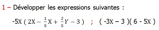 Exercices corriges de Maths 3ème Cours Mathématique sur les écritures littérales  Développement Factorisation Identités Remarquables la double distributivité Développer les expressions suivantes -5X ( 2X-  1/5 X+  2/5 Y-3 )   ;   ( -3X – 3 )( 6 - 5X )