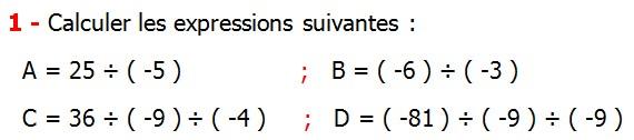 Exercices corriges de Maths 4ème  Nombres relatifs en écriture décimale Calculer les expressions suivantes A = 25 ÷ ( -5 ) B = ( -6 ) ÷ ( -3 ) C = 36 ÷ ( -9 ) ÷ ( -4 )  D = ( -81 ) ÷ ( -9 ) ÷ ( -9 )
